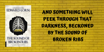 And something will peek through that darkness, beckoned by the sound of broken ribs.